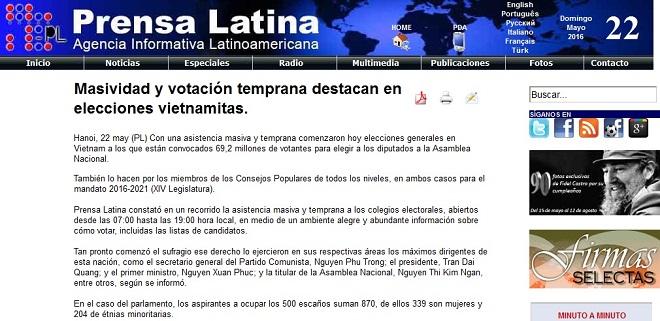 Hãng tin Prensa Latina (Cuba) đưa tin, ngay từ sáng sớm đông đảo người dân Việt Nam đã nô nức đi bỏ phiếu bầu đại biểu Quốc hội và Hội đồng Nhân dân các cấp nhiệm kỳ 2016-2021. Phóng viên PL có mặt tại một số điểm bỏ phiếu ở Hà Nội cho biết, thông tin về các ứng cử viên được niêm yết đầy đủ, công khai tại các điểm bỏ phiếu, người dân tham gia bỏ phiếu trong bầu không khí phấn khởi, vui tươi và tin tưởng. Bản tin của PL khẳng định, bầu cử Quốc hội và Hội đồng Nhân dân các cấp là một trong những sự kiện chính trị quan trọng nhất của Việt Nam trong năm 2016 và đã thực sự trở thành một ngày hội của toàn dân tộc Việt Nam.